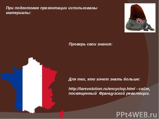 При подготовке презентации использованы материалы: Проверь свои знания: Для тех, кто хочет знать больше: http://larevolution.ru/encyclop.html - сайт, посвященный Французской революции.