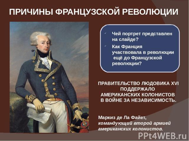 ПРИЧИНЫ ФРАНЦУЗСКОЙ РЕВОЛЮЦИИ Маркиз де Ла Файет, командующий второй армией американских колонистов. Чей портрет представлен на слайде? Как Франция участвовала в революции ещё до Французской революции? ПРАВИТЕЛЬСТВО ЛЮДОВИКА XVI ПОДДЕРЖАЛО АМЕРИКАНС…