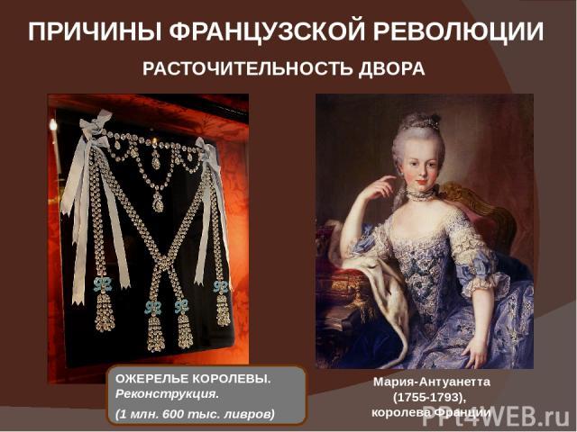 ПРИЧИНЫ ФРАНЦУЗСКОЙ РЕВОЛЮЦИИ РАСТОЧИТЕЛЬНОСТЬ ДВОРА Мария-Антуанетта (1755-1793), королева Франции ОЖЕРЕЛЬЕ КОРОЛЕВЫ. Реконструкция. (1млн. 600 тыс.ливров)