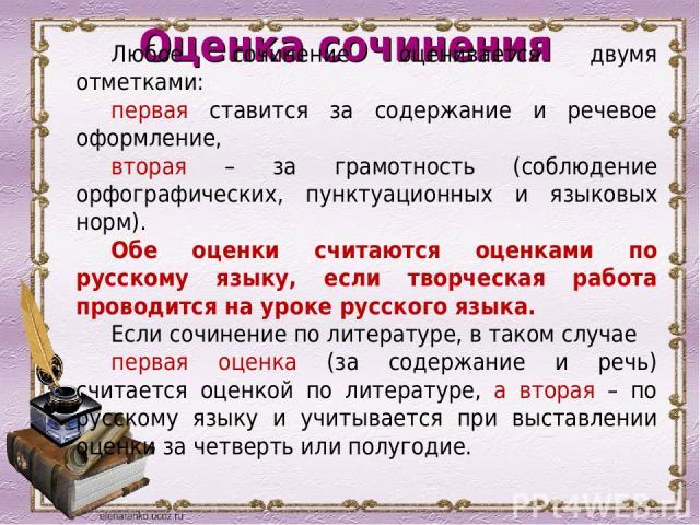 Оценка сочинения Любое сочинение оценивается двумя отметками: первая ставится за содержание и речевое оформление, вторая – за грамотность (соблюдение орфографических, пунктуационных и языковых норм). Обе оценки считаются оценками по русскому языку, …