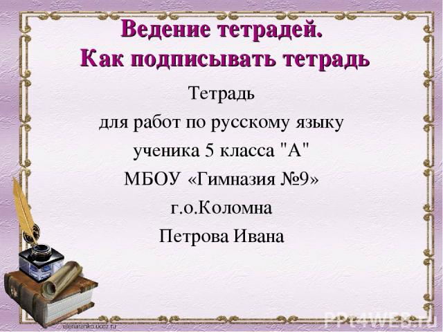 Ведение тетрадей. Как подписывать тетрадь Тетрадь для работ по русскому языку ученика 5 класса