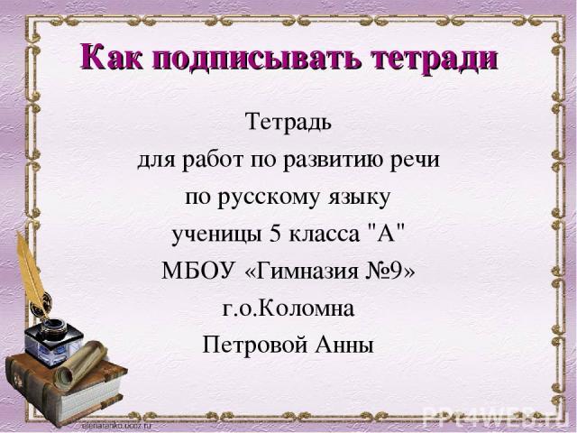 Как подписывать тетради Тетрадь для работ по развитию речи по русскому языку ученицы 5 класса