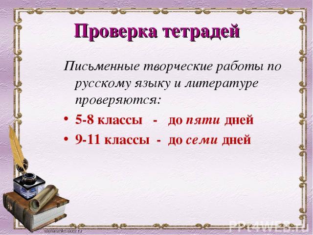 Проверка тетрадей Письменные творческие работы по русскому языку и литературе проверяются: 5-8 классы - до пяти дней 9-11 классы - до семи дней