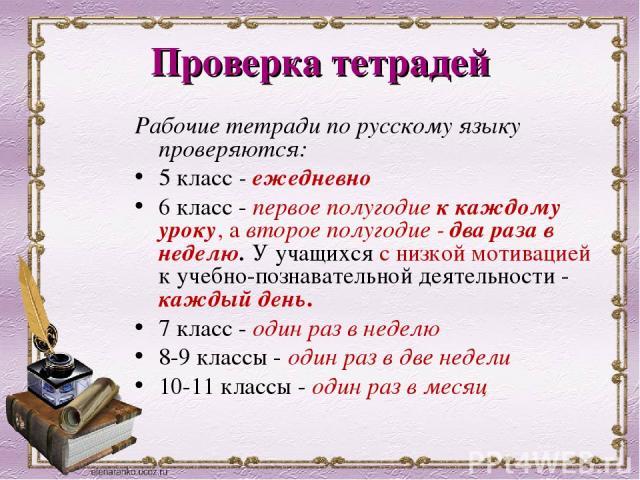Проверка тетрадей Рабочие тетради по русскому языку проверяются: 5 класс - ежедневно 6 класс - первое полугодие к каждому уроку, а второе полугодие - два раза в неделю. У учащихся с низкой мотивацией к учебно-познавательной деятельности - каждый ден…