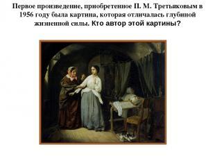 Первое произведение, приобретенное П. М. Третьяковым в 1956 году была картина, к