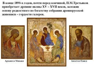 В конце 1890-х годов, почти перед кончиной, П.М.Третьяков приобретает древние ик