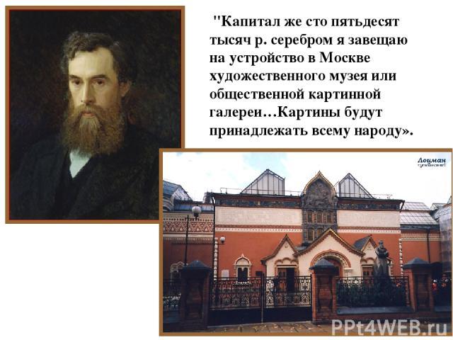 Павел Михайлович Третьяков (1832 – 1898 г. г.) - потомственный купец и владелец льняной мануфактуры в Костроме.