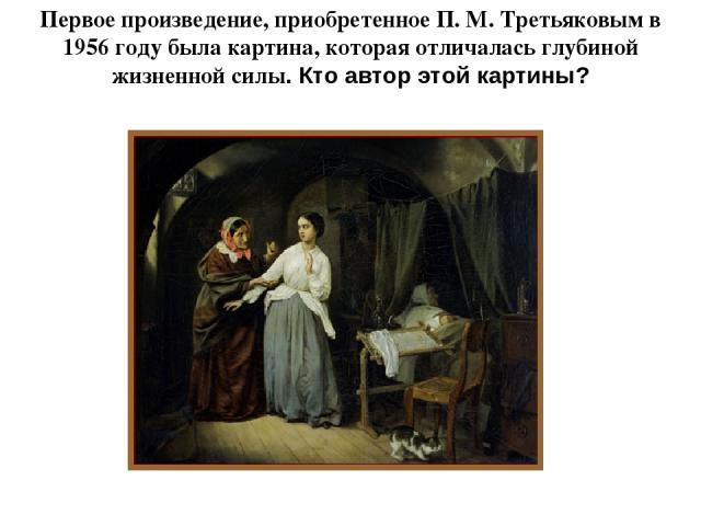 Первое произведение, приобретенное П. М. Третьяковым в 1956 году была картина, которая отличалась глубиной жизненной силы. Кто автор этой картины? художника Николая Шильдера «Искушение