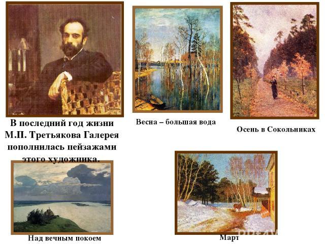 В последний год жизни М.П. Третьякова Галерея пополнилась пейзажами этого художника. Весна – большая вода Март Над вечным покоем Осень в Сокольниках