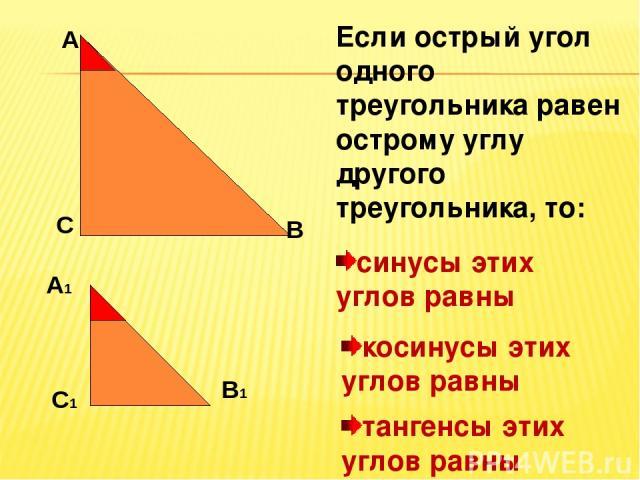 А С В Если острый угол одного треугольника равен острому углу другого треугольника, то: А1 В1 С1 синусы этих углов равны косинусы этих углов равны тангенсы этих углов равны