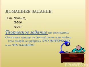ДОМАШНЕЕ ЗАДАНИЕ: П.75, №704(б), №706, №707 Творческое задание (по желанию): Соч