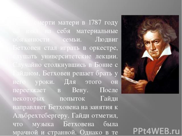 После смерти матери в 1787 году он взял на себя материальные обязанности семьи. Людвиг Бетховен стал играть в оркестре, слушать университетские лекции. Случайно столкнувшись в Бонне с Гайдном, Бетховен решает брать у него уроки. Для этого он переезж…
