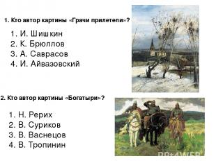 1. Кто автор картины «Грачи прилетели»? 1. И. Шишкин 2. К. Брюллов 3. А. Саврасо