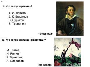 9. Кто автор картины»? 1. И. Левитан 2. К. Брюллов В. Суриков В. Тропинин 10. Кт