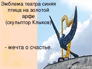 Эмблема театра синяя птица на золотой арфе (скульптор Клыков) - мечта о счастье.