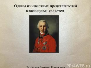 Одним из известных представителей классицизма является Державин Гавриил Романови
