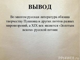 ВЫВОД Во многом русская литература обязана творчеству Пушкина и других поэтов ра