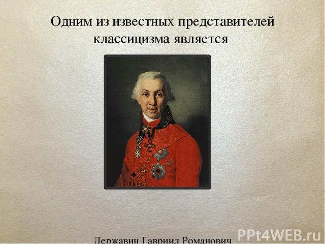 Одним из известных представителей классицизма является Державин Гавриил Романович