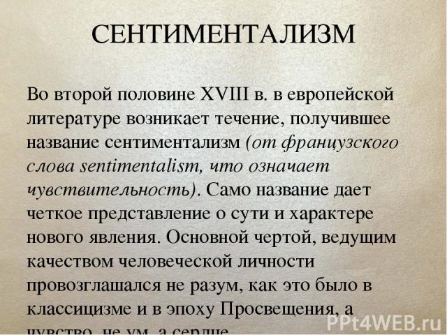 СЕНТИМЕНТАЛИЗМ Во второй половине XVIII в. в европейской литературе возникает течение, получившее название сентиментализм (от французского слова sentimentalism, что означает чувствительность). Само название дает четкое представление о сути и характе…