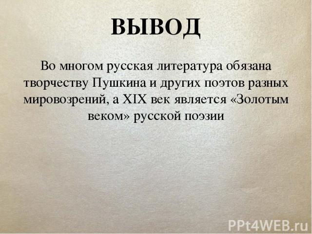 ВЫВОД Во многом русская литература обязана творчеству Пушкина и других поэтов разных мировозрений, а XIX век является «Золотым веком» русской поэзии