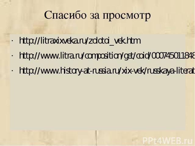 Спасибо за просмотр http://litraxixveka.ru/zolotoi_vek.htm http://www.litra.ru/composition/get/coid/00074501184864115522/ http://www.history-at-russia.ru/xix-vek/russkaya-literatura-v-konce-xix-nachale-xx-veka.html