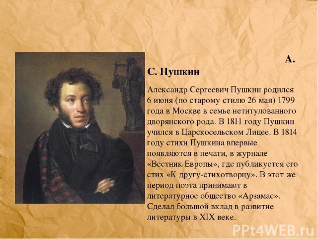 А. С. Пушкин Александр Сергеевич Пушкин родился 6 июня (по старому стилю 26 мая) 1799 года в Москве в семье нетитулованного дворянского рода. В 1811 году Пушкин учился в Царскосельском Лицее. В 1814 году стихи Пушкина впервые появляются в печати, в …