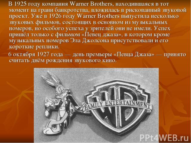 В 1925 году компанияWarner Brothers, находившаяся в тот момент на грани банкротства, вложилась в рискованный звуковой проект. Уже в 1926 году Warner Brothers выпустила несколько звуковых фильмов, состоящих в основном из музыкальных номеров, но особ…