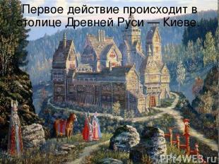 Первое действие происходит в столице Древней Руси — Киеве.