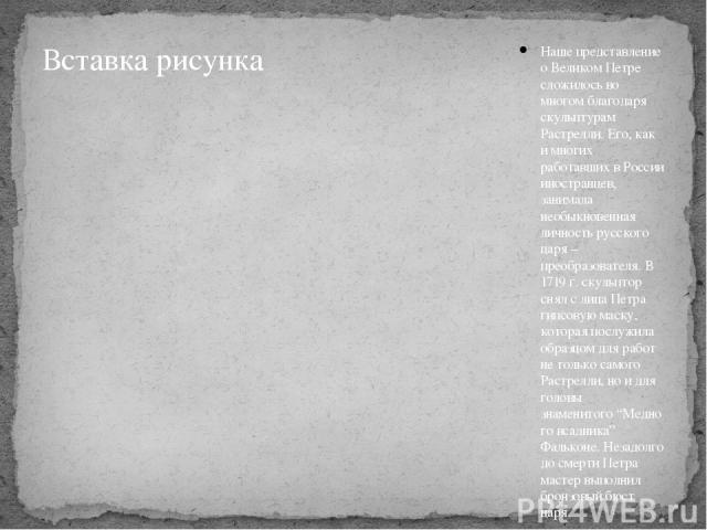 Наше представление о Великом Петре сложилось во многом благодаря скульптурам Растрелли. Его, как и многих работавших в России иностранцев, занимала необыкновенная личность русского царя – преобразователя. В 1719 г. скульптор снял с лица Петра гипсов…