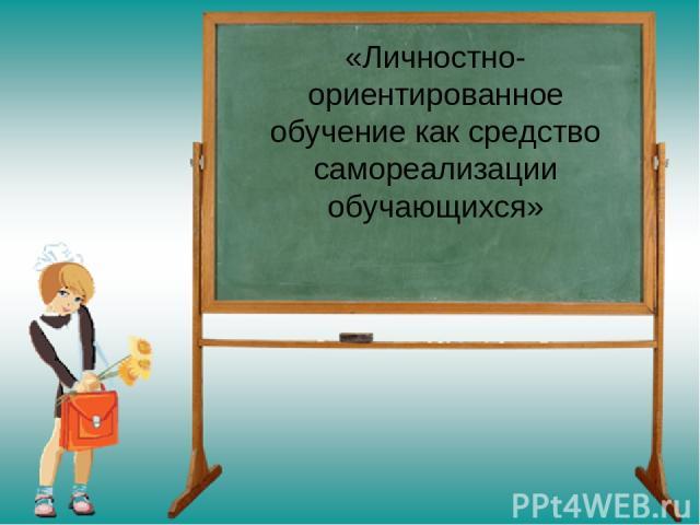 «Личностно-ориентированное обучение как средство самореализации обучающихся»