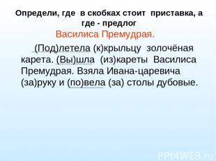 Определи, где в скобках стоит приставка, а где - предлог Василиса Премудрая. (По