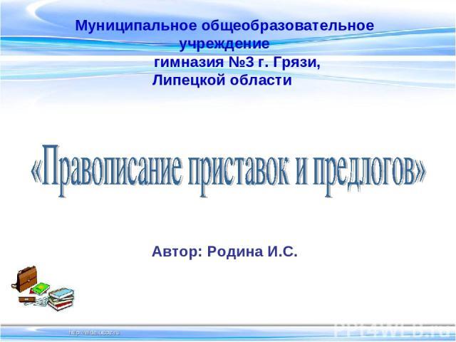 Муниципальное общеобразовательное учреждение гимназия №3 г. Грязи, Липецкой области Автор: Родина И.С.