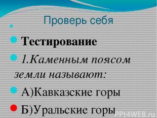 Проверь себя  Тестирование 1.Каменным поясом земли называют: А)Кавказские горы