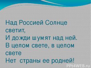 Над Россией Солнце светит, И дожди шумят над ней. В целом свете, в целом свете Н