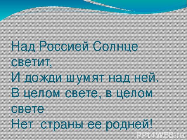 Над Россией Солнце светит, И дожди шумят над ней. В целом свете, в целом свете Нет страны ее родней!