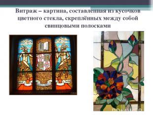 Витраж – картина, составленная из кусочков цветного стекла, скреплённых между со