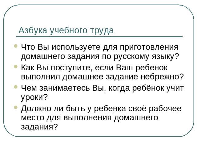 Азбука учебного труда Что Вы используете для приготовления домашнего задания по русскому языку? Как Вы поступите, если Ваш ребенок выполнил домашнее задание небрежно? Чем занимаетесь Вы, когда ребёнок учит уроки? Должно ли быть у ребенка своё рабоче…