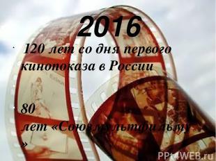 2016 120 лет со дня первого кинопоказа в России 80 лет«Союзмультфильму»