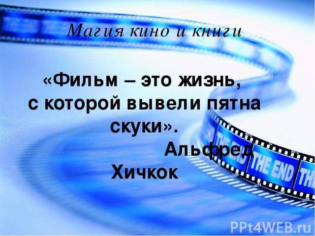 Магия кино и книги «Фильм – это жизнь, с которой вывели пятна скуки». Альфред Хичкок