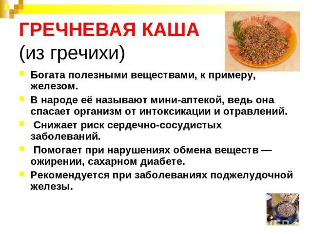 ГРЕЧНЕВАЯ КАША (из гречихи) Богата полезными веществами, к примеру, железом. В народе её называют мини-аптекой, ведь она спасает организм от интоксикации и отравлений. Снижает риск сердечно-сосудистых заболеваний. Помогает при нарушениях обмена веще…