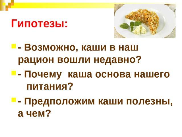 Гипотезы: - Возможно, каши в наш рацион вошли недавно? - Почему каша основа нашего питания? - Предположим каши полезны, а чем?