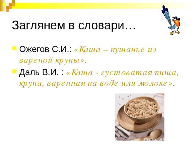 Заглянем в словари… Ожегов С.И.: «Каша – кушанье из вареной крупы». Даль В.И. : «Каша - густоватая пища, крупа, варенная на воде или молоке».