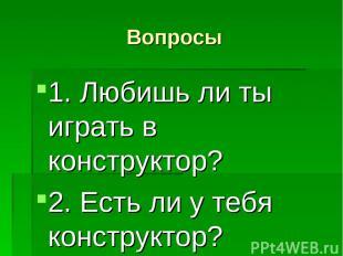 Вопросы 1. Любишь ли ты играть в конструктор? 2. Есть ли у тебя конструктор?