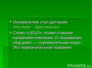 Основателем стал датчанин Оле Кирк Кристиансен Слово «LEGO», позже ставшее назва
