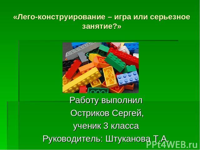 «Лего-конструирование – игра или серьезное занятие?» Работу выполнил Остриков Сергей, ученик 3 класса Руководитель: Штуканова Т.А.