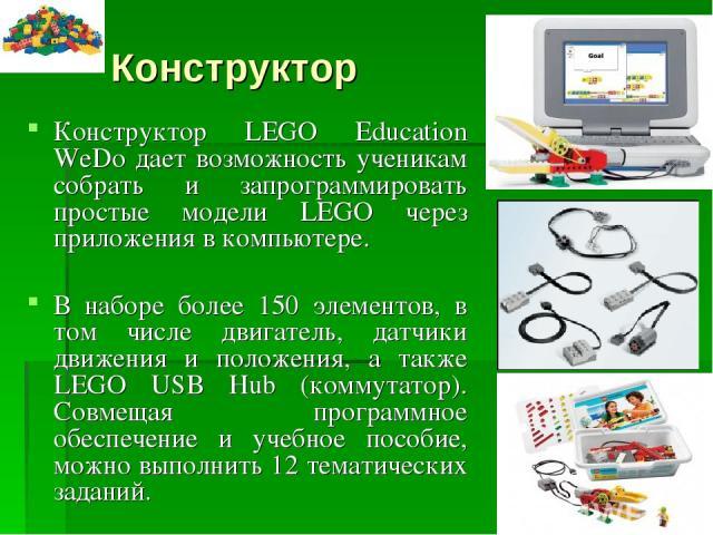 Конструктор Конструктор LEGO Education WeDo дает возможность ученикам собрать и запрограммировать простые модели LEGO через приложения в компьютере. В наборе более 150 элементов, в том числе двигатель, датчики движения и положения, а также LEGO USB …