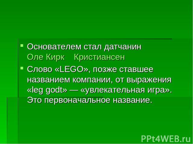 Основателем стал датчанин Оле Кирк Кристиансен Слово «LEGO», позже ставшее названием компании, от выражения «leg godt»— «увлекательная игра». Это первоначальное название.