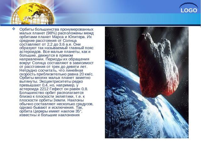 Орбиты большинства пронумерованных малых планет (98%) расположены между орбитами планет Марса и Юпитера. Их средние расстояния от Солнца составляют от 2,2 до 3,6 а.е. Они образуют так называемый главный пояс астероидов. Все малые планеты, как и боль…