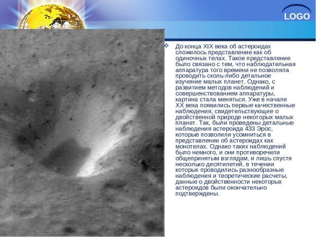 До конца XIX века об астероидах сложилось представление как об одиночных телах. Такое представление было связано с тем, что наблюдательная аппаратура того времени не позволяла проводить сколь-либо детальное изучение малых планет. Однако, с развитием…
