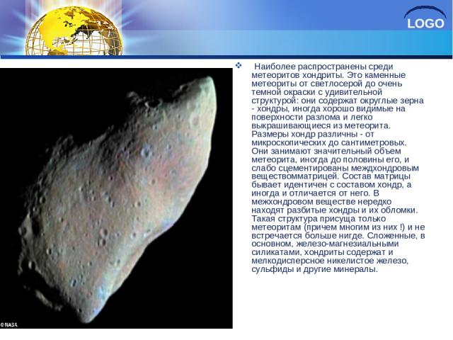 Наиболее распространены среди метеоритов хондриты. Это каменные метеориты от светлосерой до очень темной окраски с удивительной структурой: они содержат округлые зерна - хондры, иногда хорошо видимые на поверхности разлома и легко выкрашивающиеся из…